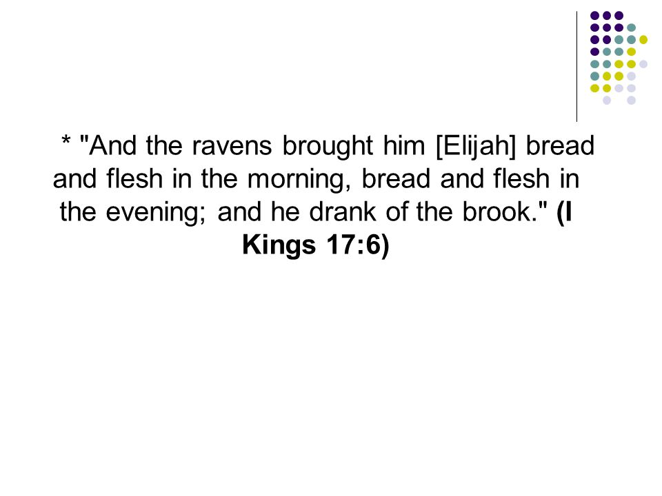 * And the ravens brought him [Elijah] bread and flesh in the morning, bread and flesh in the evening; and he drank of the brook. (I Kings 17:6)